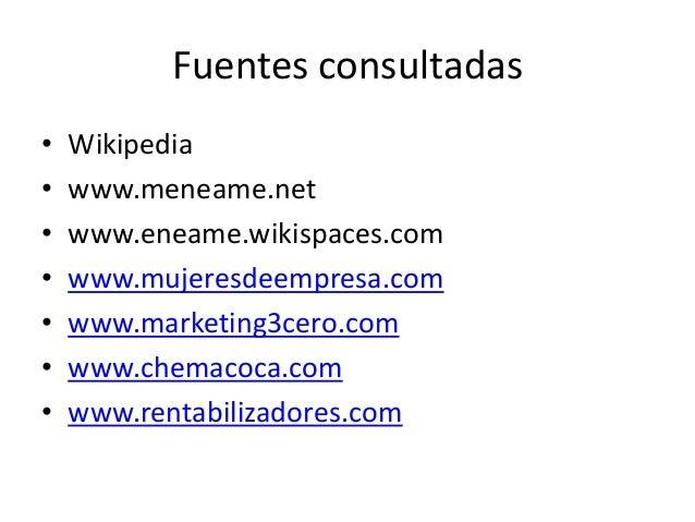 Fuentes consultadas • Wikipedia • www.meneame.net • www.eneame.wikispaces.com • www.mujeresdeempresa.com • www.marketing3c...