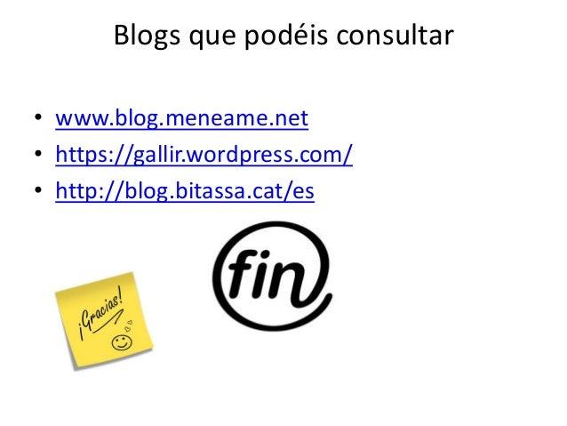 Blogs que podéis consultar • www.blog.meneame.net • https://gallir.wordpress.com/ • http://blog.bitassa.cat/es