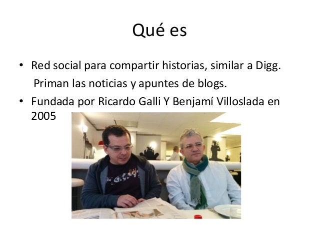 Qué es • Red social para compartir historias, similar a Digg. Priman las noticias y apuntes de blogs. • Fundada por Ricard...