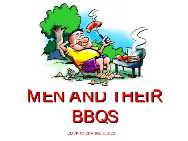 MEN AND THEIRMEN AND THEIR BBQSBBQS CLICK TO CHANGE SLIDES