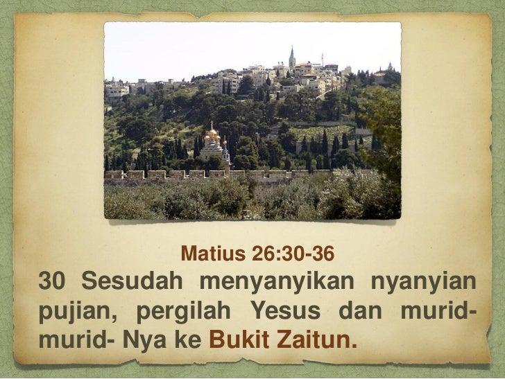 Matius 26:30-3630 Sesudah menyanyikan nyanyianpujian, pergilah Yesus dan murid-murid- Nya ke Bukit Zaitun.