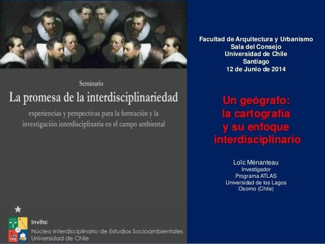 Facultad de Arquitectura y Urbanismo Sala del Consejo Universidad de Chile Santiago 12 de Junio de 2014 Loïc Ménanteau Inv...