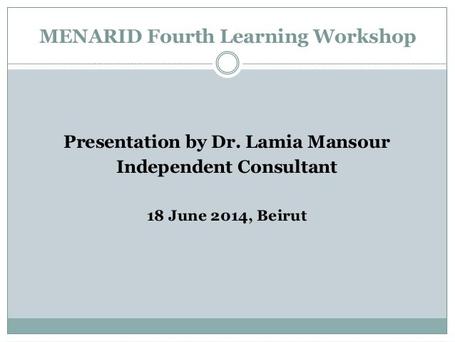 MENARID Fourth Learning Workshop Presentation by Dr. Lamia Mansour Independent Consultant 18 June 2014, Beirut