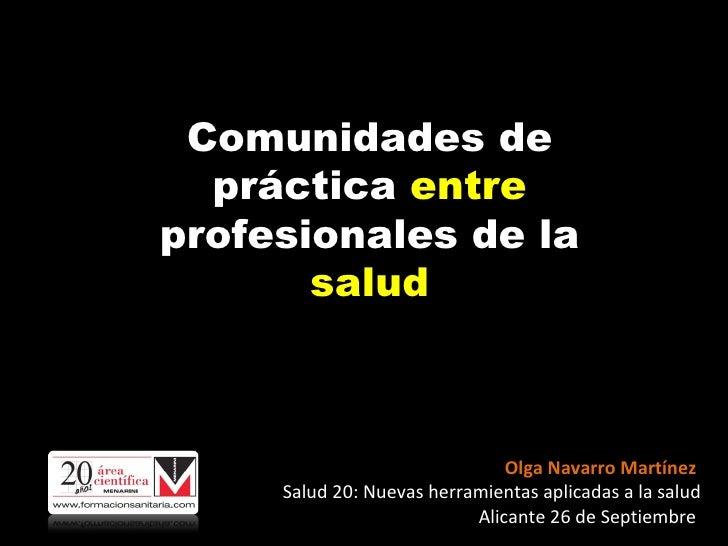 C omunidades de práctica  entre  profesionales de la  salud Olga Navarro Martínez  Salud 20: Nuevas herramientas aplicadas...