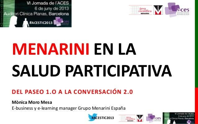 #ACESTIC2013 #ACESTIC2013 MENARINI EN LA SALUD PARTICIPATIVA DEL PASEO 1.O A LA CONVERSACIÓN 2.0 Mònica Moro Mesa E-busine...