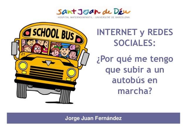 INTERNET y REDES SOCIALES: ¿Por qué me tengo que subir a unque subir a un autobús en marcha? Jorge Juan Fernández