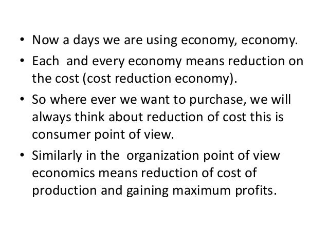 • Now a days we are using economy, economy. • Each and every economy means reduction on the cost (cost reduction economy)....
