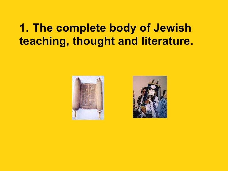 1.   The complete body of Jewish teaching, thought and literature.