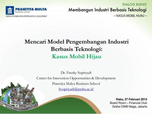 Mencari Model Pengembangan Industri         Berbasis Teknologi:         Kasus Mobil Hijau                    Dr. Franky Su...