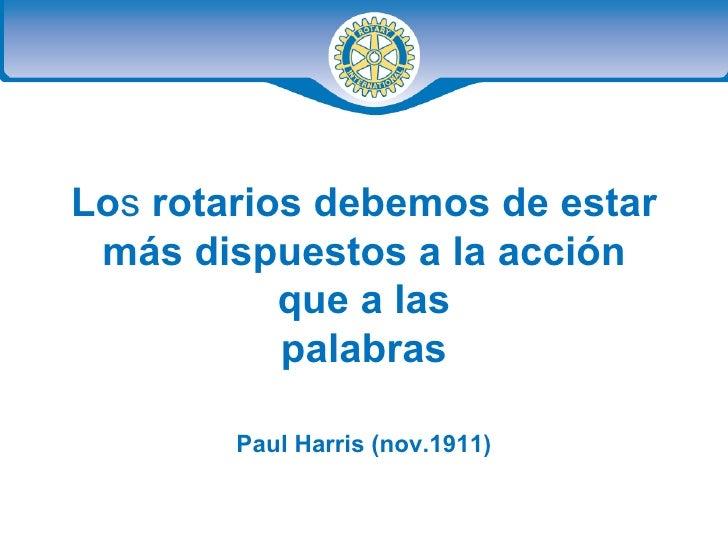 Lo s  rotarios debemos de estar más dispuestos a la acción que a las palabras Paul Harris (nov.1911)