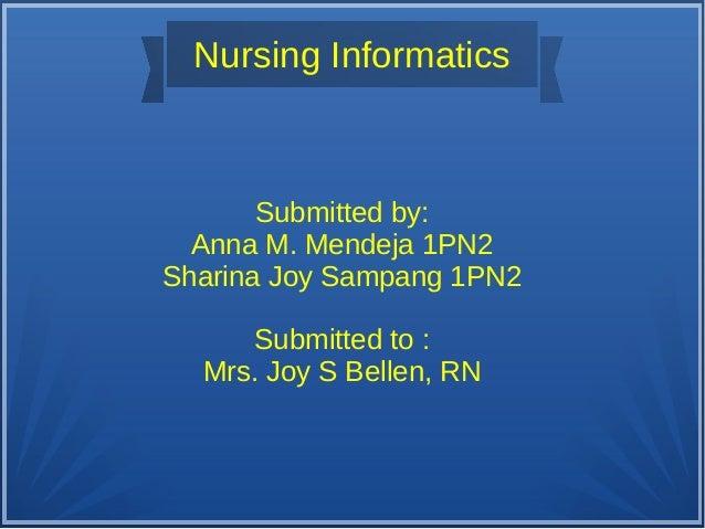 Nursing InformaticsSubmitted by:Anna M. Mendeja 1PN2Sharina Joy Sampang 1PN2Submitted to :Mrs. Joy S Bellen, RN