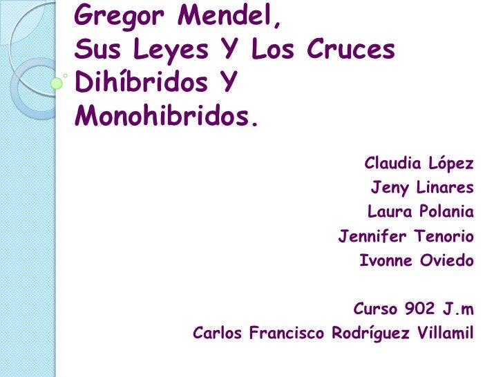 Gregor Mendel,Sus Leyes Y Los CrucesDihíbridos YMonohibridos.                             Claudia López                   ...
