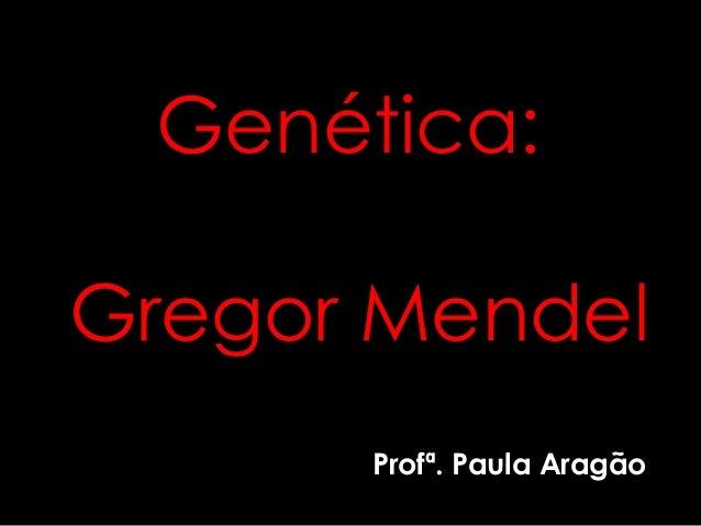 Genética:  Gregor Mendel  Profª. Paula Aragão