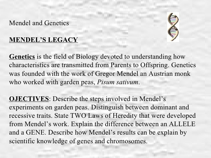 Mendel and Genetics MENDEL'S LEGACY   Genetics  is the field of Biology devoted to understanding how characteristics are t...