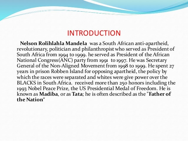 introduction of nelson mandela Nelson mandela was born on january 18, 1918, in mvezo, transkei, in the south east of south africa he was the first g person in his family to attend the school (both of his parents were illiterate) nelson did well in school and went on to graduate from college and attend law school at university of the witwatersrand.