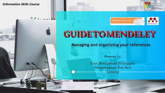 Managing and organizing your references Information Skills Course Prepared by : Unit Pendidikan Pelanggan Perpustakaan Tun...