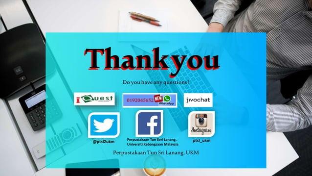 ThankyouThankyou Doyouhave any questions? Perpustakaan TunSriLanang, UKM ptsl_ukm@ptsl2ukm Perpustakaan Tun Seri Lanang, U...