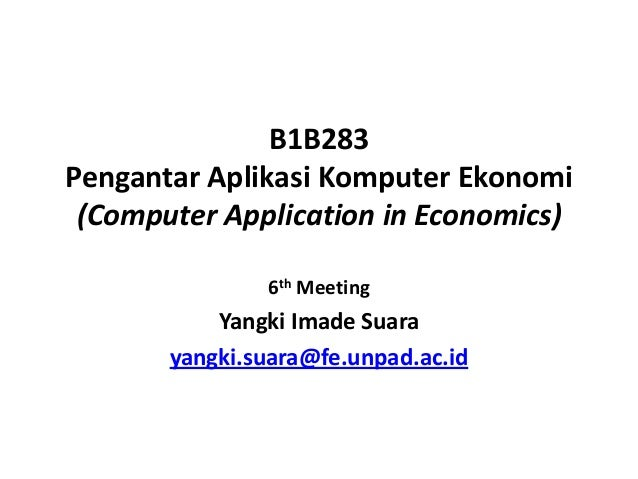B1B283 Pengantar Aplikasi Komputer Ekonomi (Computer Application in Economics) 6th Meeting Yangki Imade Suara yangki.suara...