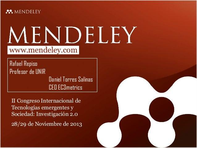 www.mendeley.com Rafael Repiso Profesor de UNIR Daniel Torres Salinas CEO EC3metrics II Congreso Internacional de Tecnolog...