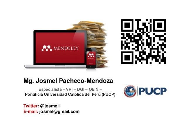 Mg. Josmel Pacheco-Mendoza Twitter: @josmel1 E-mail: josmel@gmail.com Especialista – VRI – DGI – OEIN – Pontificia Univers...