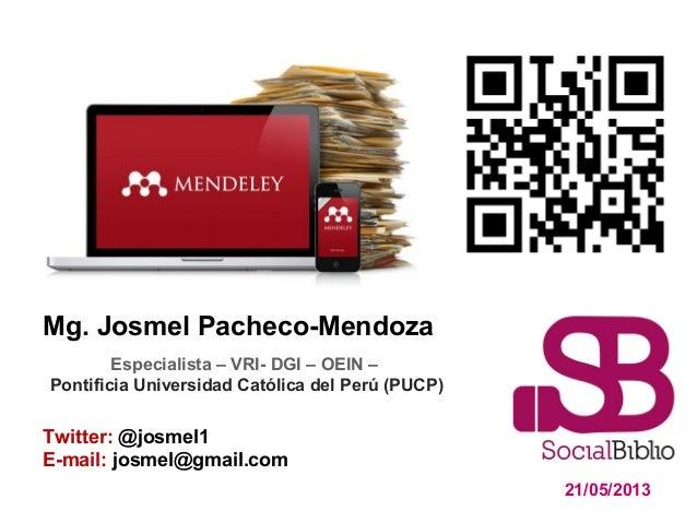 Mg. Josmel Pacheco-Mendoza21/05/2013Twitter: @josmel1E-mail: josmel@gmail.comEspecialista – VRI- DGI – OEIN –Pontificia Un...