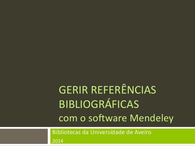 GERIR REFERÊNCIAS BIBLIOGRÁFICAS com o software Mendeley  Bibliotecas da Universidade de Aveiro  2014