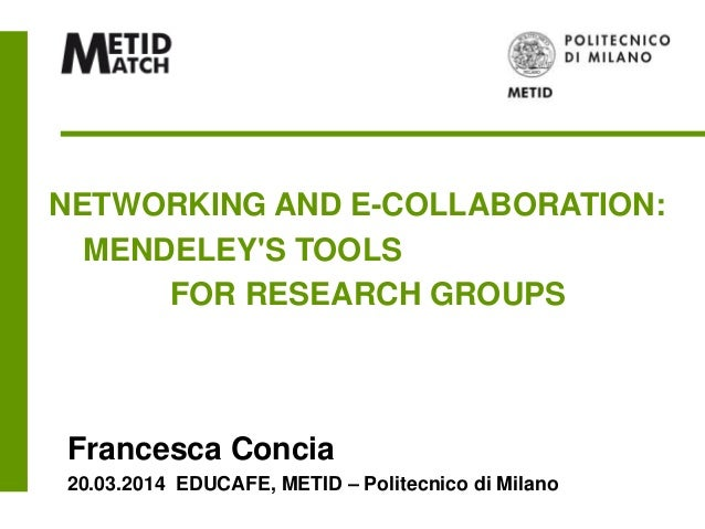 NETWORKING AND E-COLLABORATION: MENDELEY'S TOOLS FOR RESEARCH GROUPS Francesca Concia 20.03.2014 EDUCAFE, METID – Politecn...