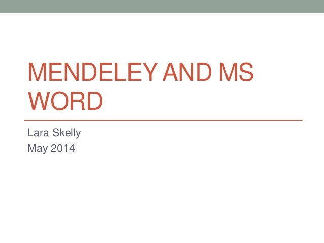 MENDELEY AND MS WORD Lara Skelly May 2014