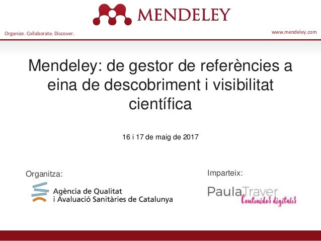 Organize. Collaborate. Discover. www.mendeley.com Mendeley: de gestor de referències a eina de descobriment i visibilitat ...