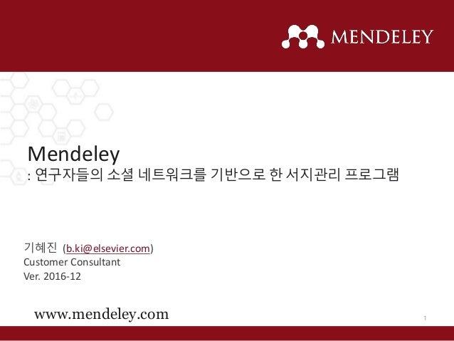 Mendeley : 연구자들의 소셜 네트워크를 기반으로 한 서지관리 프로그램 www.mendeley.com 기혜진 (b.ki@elsevier.com) Customer Consultant Ver. 2016-12 1