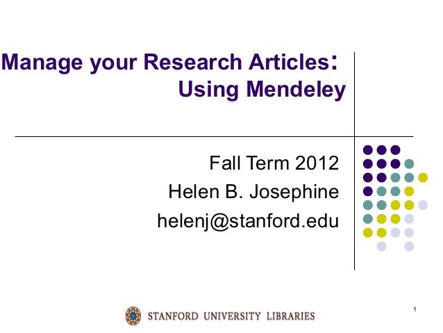 1 Manage your Research Articles: Using Mendeley Fall Term 2012 Helen B. Josephine helenj@stanford.edu