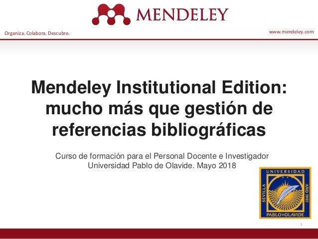 Organiza. Colabora. Descubre. www.mendeley.com 1 Mendeley Institutional Edition: mucho más que gestión de referencias bibl...