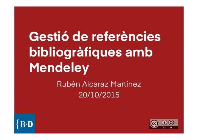 Gestió de referències bibliogràfiques ambbibliogràfiques amb Mendeley Rubén Alcaraz Martínez 20/10/201520/10/2015