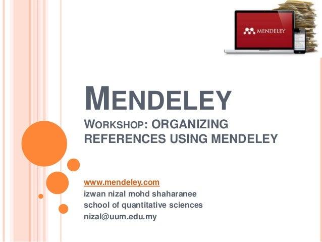 MENDELEY WORKSHOP: ORGANIZING REFERENCES USING MENDELEY  www.mendeley.com izwan nizal mohd shaharanee school of quantitati...