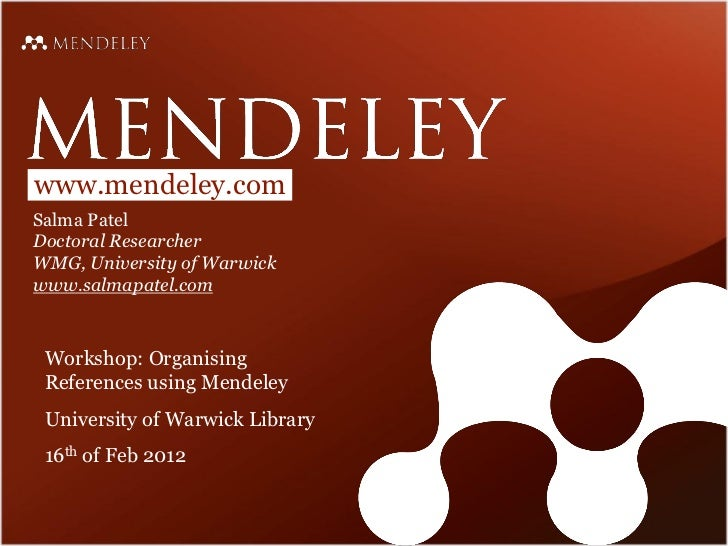 www.mendeley.comSalma PatelDoctoral ResearcherWMG, University of Warwickwww.salmapatel.com Workshop: Organising References...