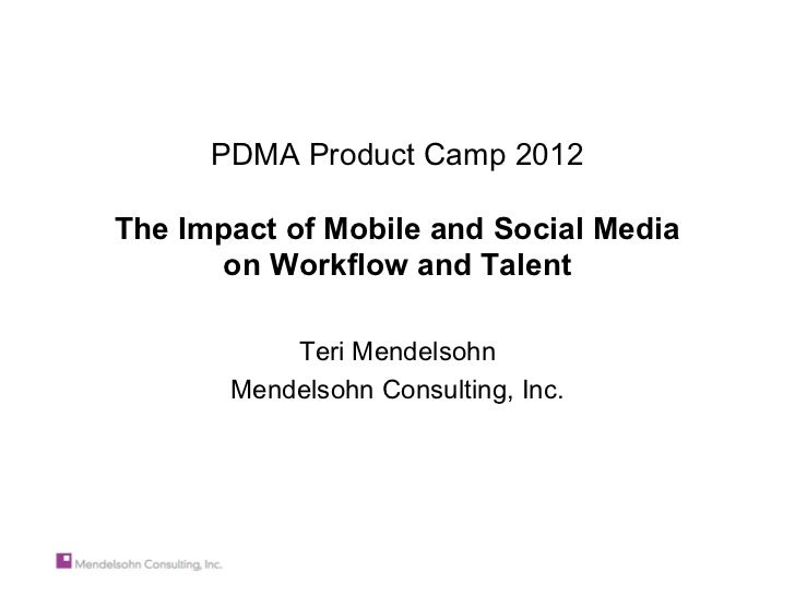 PDMA Product Camp 2012The Impact of Mobile and Social Media       on Workflow and Talent           Teri Mendelsohn       M...