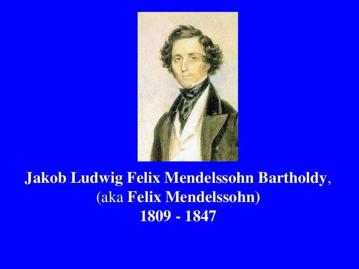 Jakob Ludwig Felix Mendelssohn Bartholdy,         (aka Felix Mendelssohn)               1809 - 1847