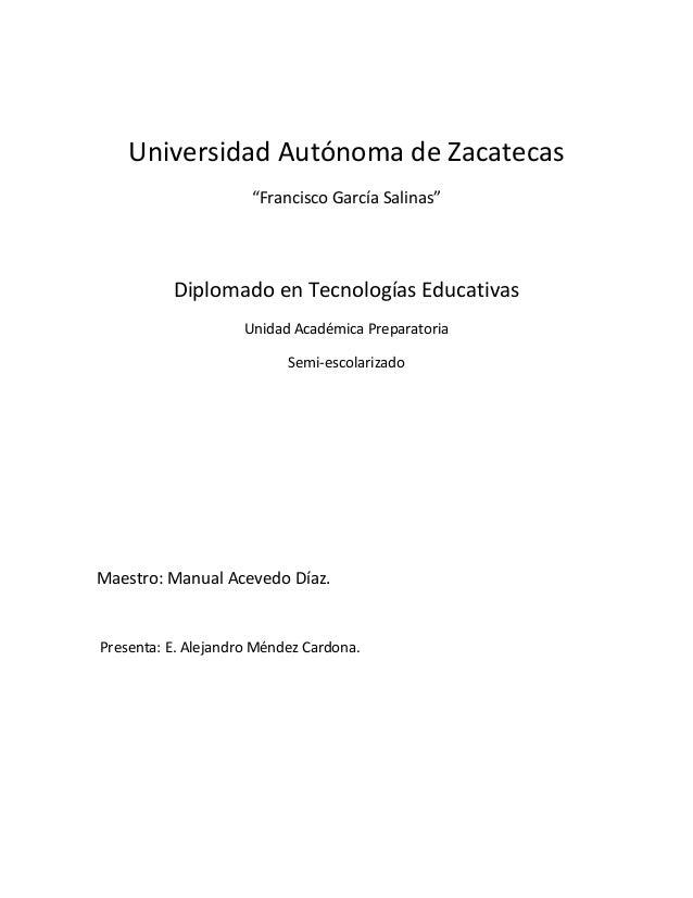 """Universidad Autónoma de Zacatecas """"Francisco García Salinas"""" Diplomado en Tecnologías Educativas Unidad Académica Preparat..."""