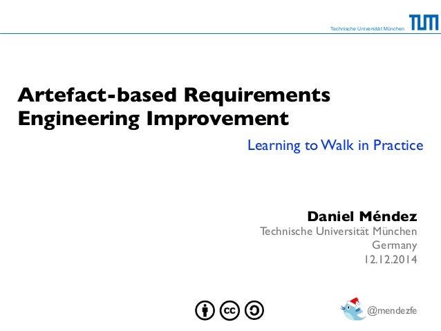 Technische Universität München  Artefact-based Requirements  Engineering Improvement  Learning to Walk in Practice  Daniel...