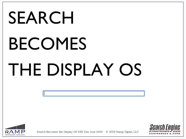 <ul><ul><li>Search Becomes the Display OS SES San Jose 2009  © 2009 Ramp Digital, LLC </li></ul></ul>SEARCH  BECOMES THE D...