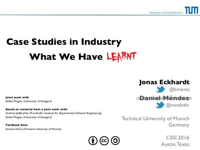 What We Have Technische Universität München Case Studies in Industry Daniel Méndez Technical University of Munich Germany ...