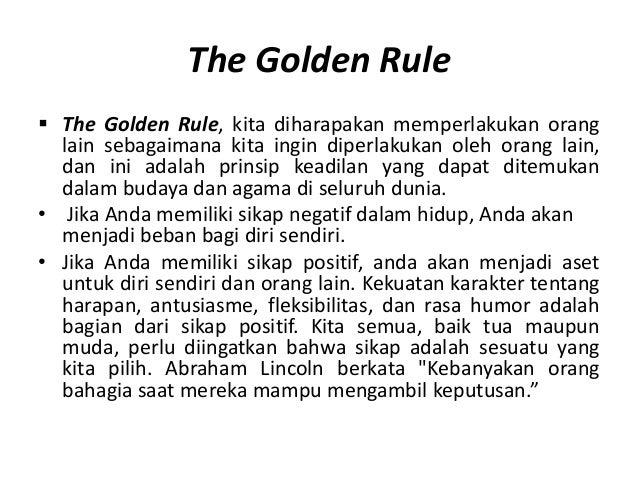 The Golden Rule The Golden Rule, kita diharapakan memperlakukan orang  lain sebagaimana kita ingin diperlakukan oleh oran...