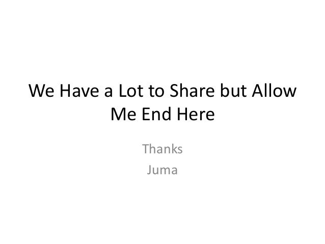 We Have a Lot to Share but Allow         Me End Here             Thanks              Juma