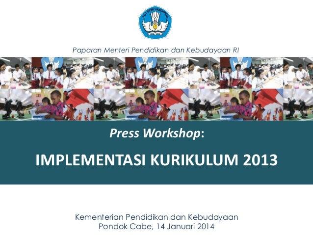 Paparan Menteri Pendidikan dan Kebudayaan RI  Press Workshop:  IMPLEMENTASI KURIKULUM 2013 Kementerian Pendidikan dan Kebu...
