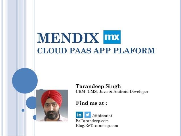 MENDIX CLOUD PAAS APP PLAFORM Tarandeep Singh CRM, CMS, Java & Android Developer Find me at : / @tdssaini ErTarandeep.com ...