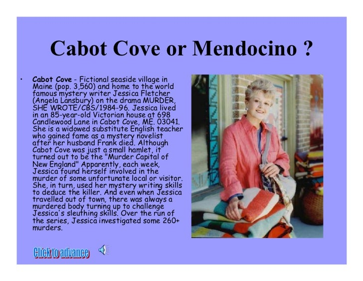 Cabot Cove or Mendocino ? •   Cabot Cove - Fictional seaside village in     Maine (pop. 3,560) and home to the world     f...