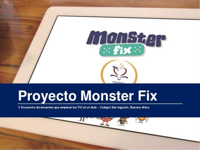 1 Proyecto Monster Fix V Encuentro de docentes que emplean las TIC en el Aula – Colegio San Agustín, Buenos Aires.