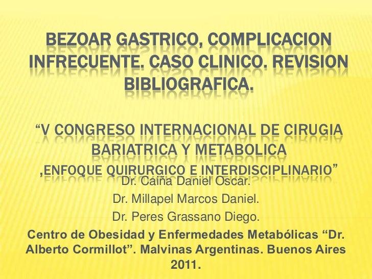 "BEZOAR GASTRICO, COMPLICACION INFRECUENTE. CASO CLINICO. REVISION BIBLIOGRAFICA.""V CONGRESO INTERNACIONAL DE CIRUGIA BARIA..."