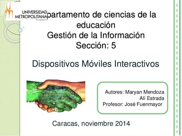 Departamento de ciencias de la educación Gestión de la Información Sección: 5 Dispositivos Móviles Interactivos Autores: M...