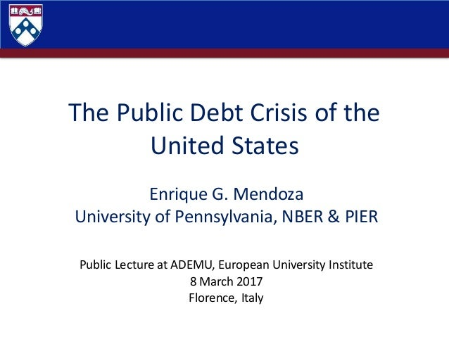 The Public Debt Crisis of the United States Enrique G. Mendoza University of Pennsylvania, NBER & PIER Public Lecture at A...